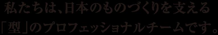 私たちは、日本のものづくりを支える「型」のプロフェッショナルチームです。